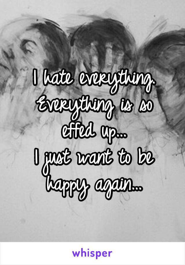I hate everything. Everything is so effed up... I just want to be happy again...