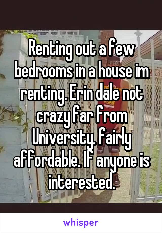 Renting out a few bedrooms in a house im renting. Erin dale not crazy far from University. fairly affordable. If anyone is interested.