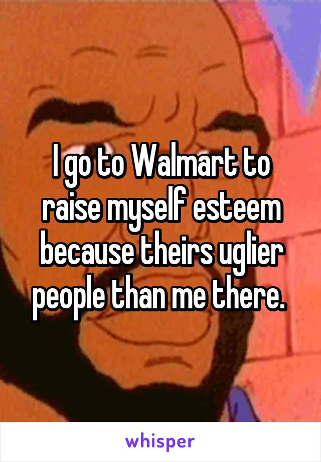 I go to Walmart to raise myself esteem because theirs uglier people than me there.
