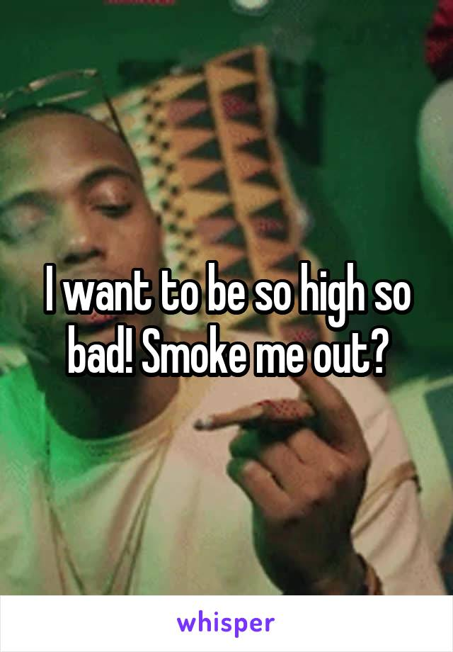 I want to be so high so bad! Smoke me out?