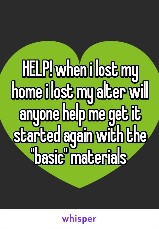 "HELP! when i lost my home i lost my alter will anyone help me get it started again with the ""basic"" materials"
