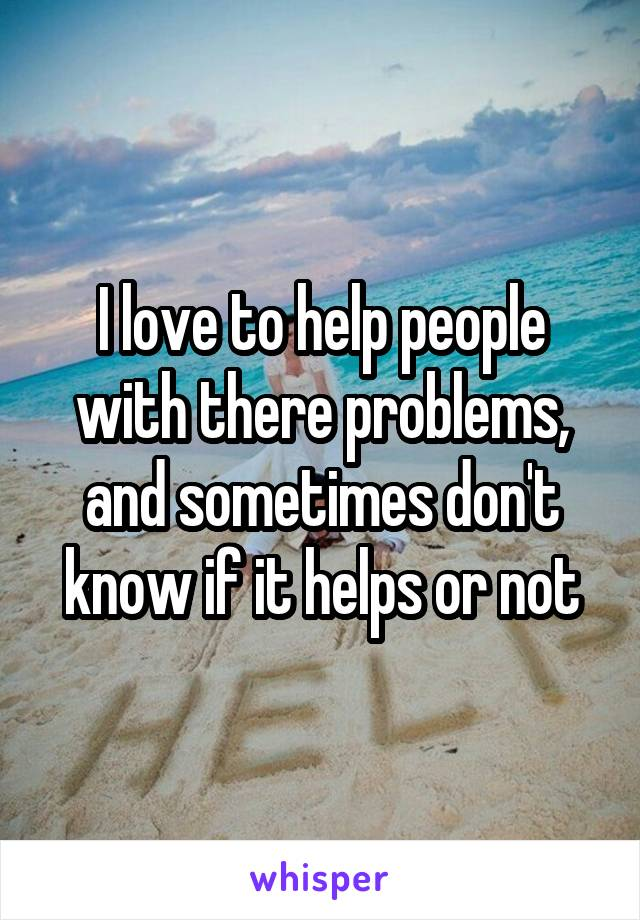 I love to help people with there problems, and sometimes don't know if it helps or not
