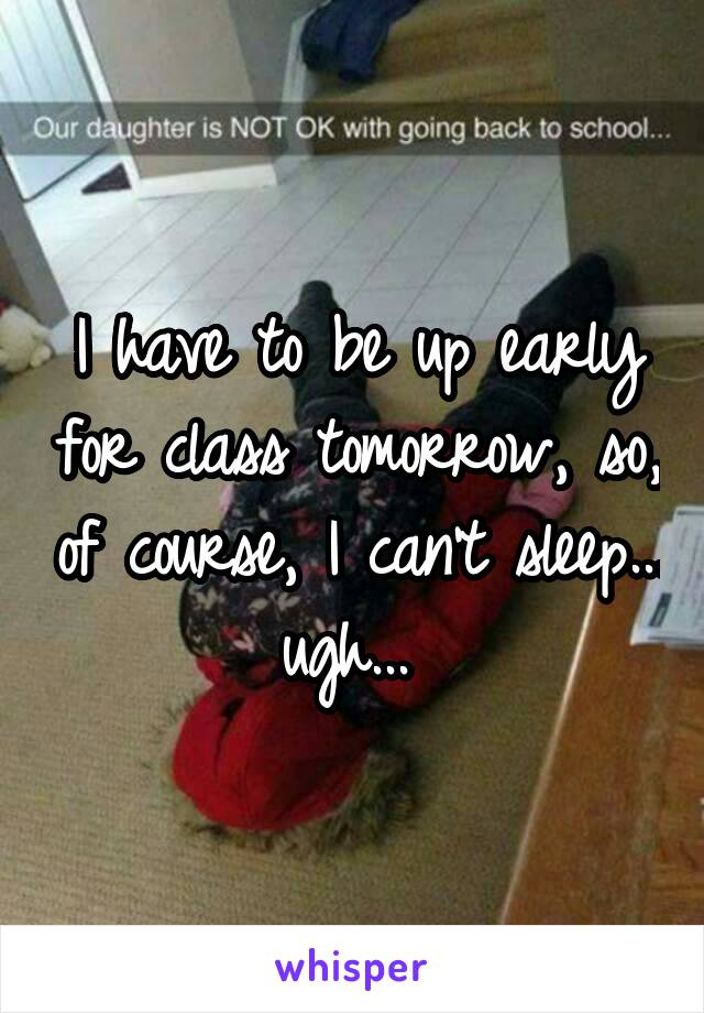 I have to be up early for class tomorrow, so, of course, I can't sleep... ugh...
