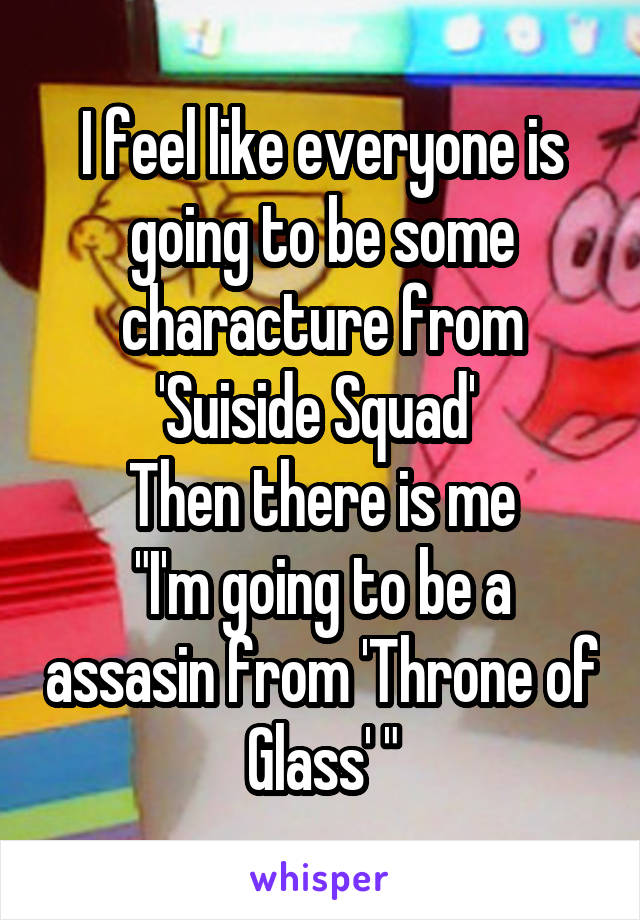 """I feel like everyone is going to be some characture from 'Suiside Squad'  Then there is me """"I'm going to be a assasin from 'Throne of Glass' """""""