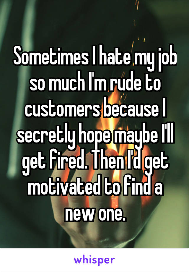 Sometimes I hate my job so much I'm rude to customers because I secretly hope maybe I'll get fired. Then I'd get motivated to find a new one.
