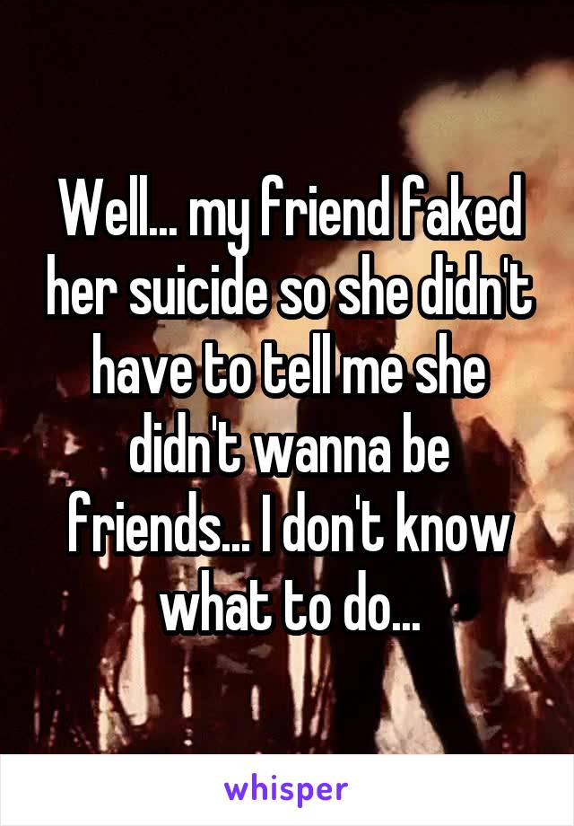 Well... my friend faked her suicide so she didn't have to tell me she didn't wanna be friends... I don't know what to do...