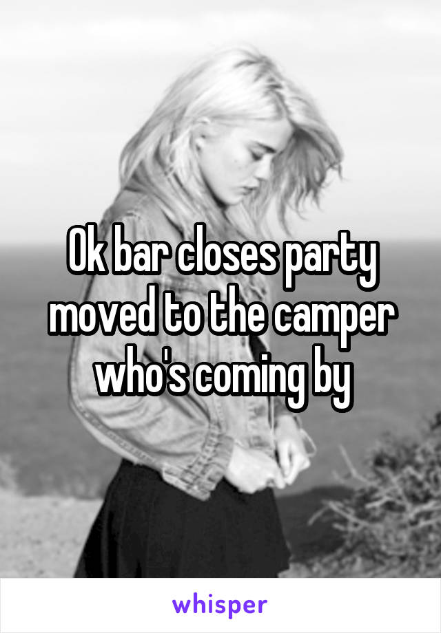 Ok bar closes party moved to the camper who's coming by