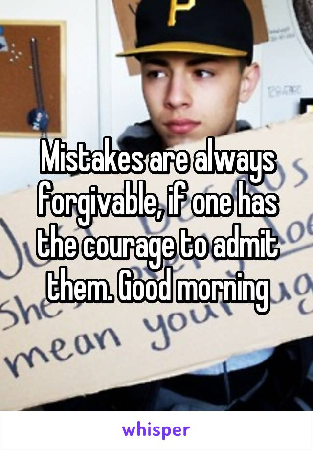 Mistakes are always forgivable, if one has the courage to admit them. Good morning