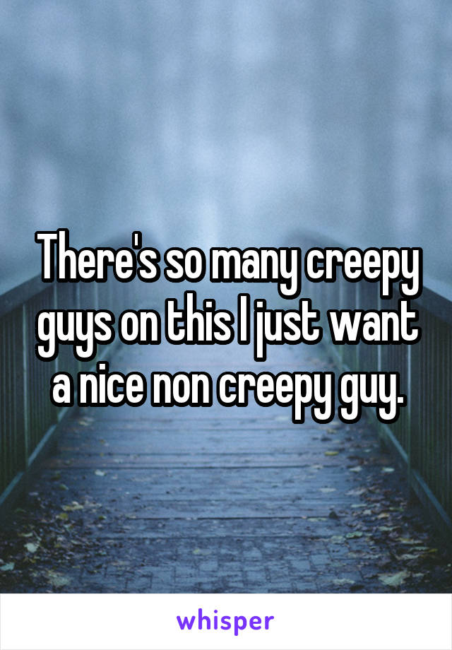There's so many creepy guys on this I just want a nice non creepy guy.