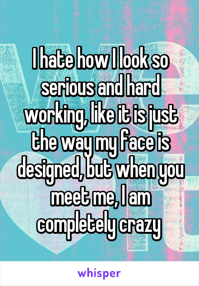 I hate how I look so serious and hard working, like it is just the way my face is designed, but when you meet me, I am completely crazy