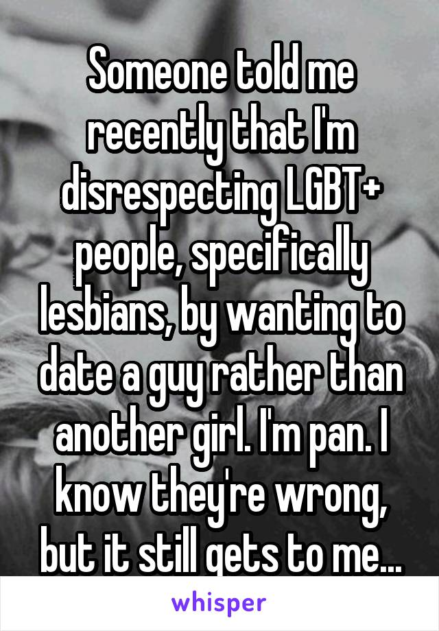 Someone told me recently that I'm disrespecting LGBT+ people, specifically lesbians, by wanting to date a guy rather than another girl. I'm pan. I know they're wrong, but it still gets to me...