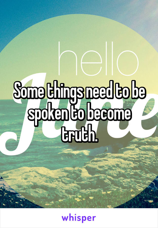 Some things need to be spoken to become truth.
