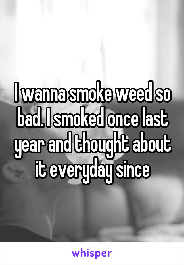 I wanna smoke weed so bad. I smoked once last year and thought about it everyday since