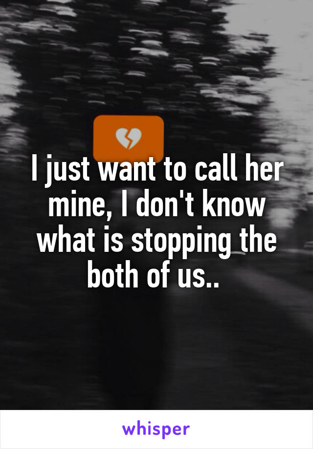 I just want to call her mine, I don't know what is stopping the both of us..