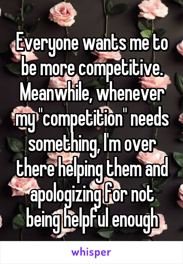 """Everyone wants me to be more competitive. Meanwhile, whenever my """"competition"""" needs something, I'm over there helping them and apologizing for not being helpful enough"""