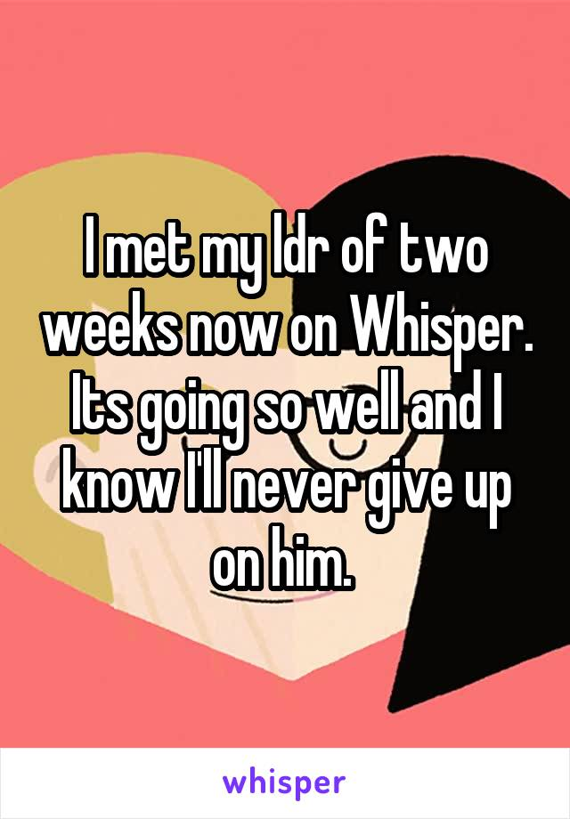 I met my ldr of two weeks now on Whisper. Its going so well and I know I'll never give up on him.