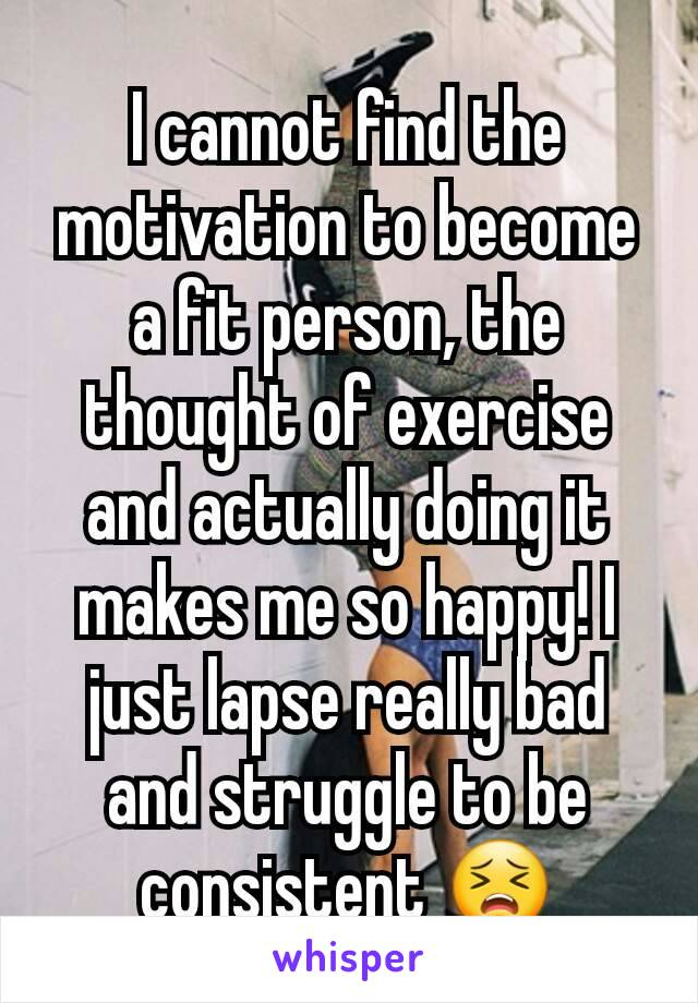 I cannot find the motivation to become a fit person, the thought of exercise and actually doing it makes me so happy! I just lapse really bad and struggle to be consistent 😣