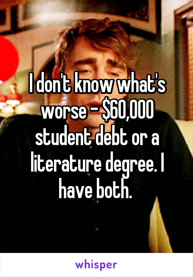 I don't know what's worse - $60,000 student debt or a literature degree. I have both.