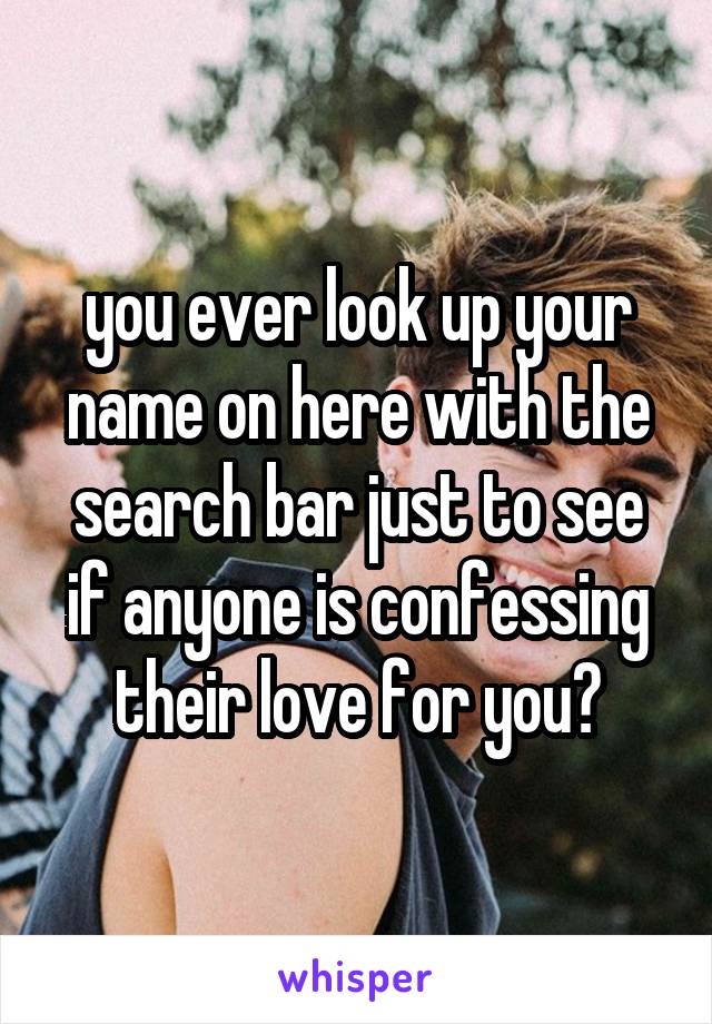 you ever look up your name on here with the search bar just to see if anyone is confessing their love for you?