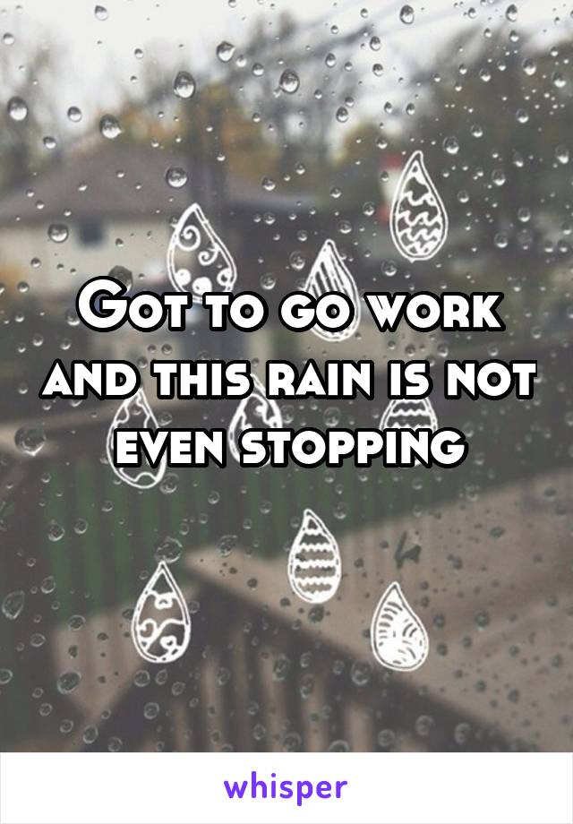 Got to go work and this rain is not even stopping