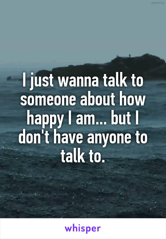 I just wanna talk to someone about how happy I am... but I don't have anyone to talk to.