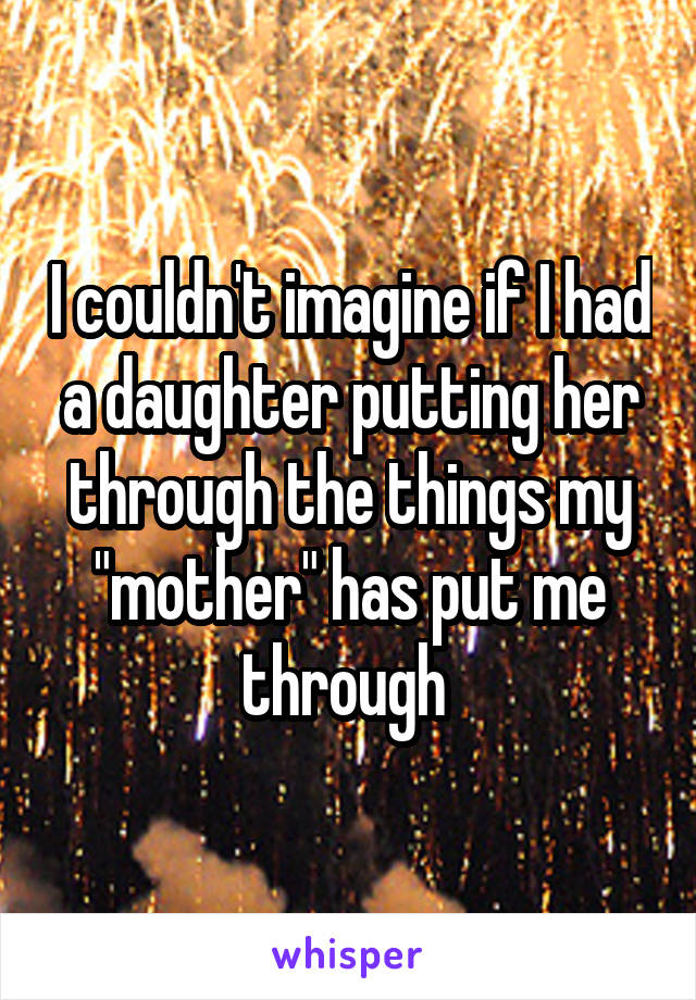 """I couldn't imagine if I had a daughter putting her through the things my """"mother"""" has put me through"""