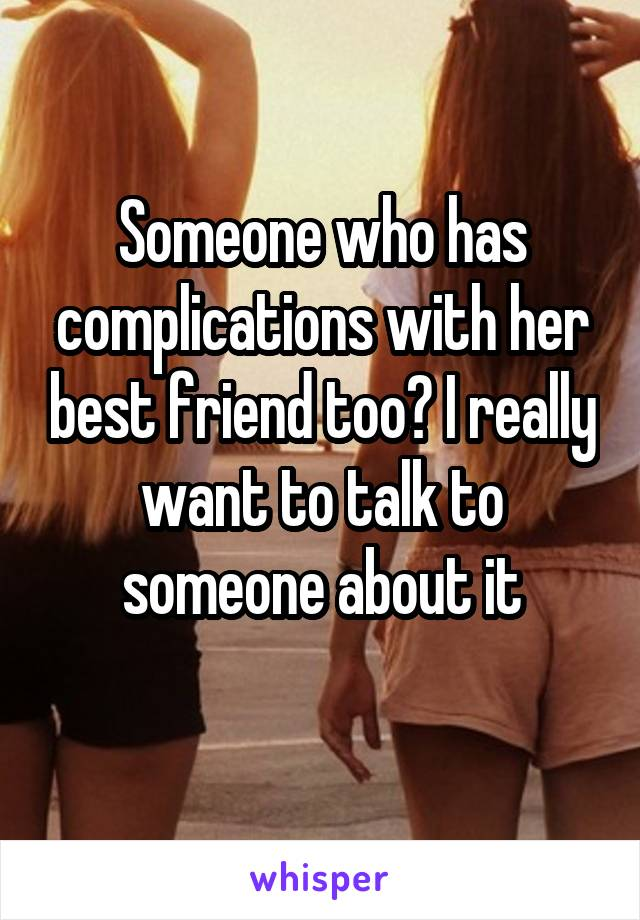 Someone who has complications with her best friend too? I really want to talk to someone about it