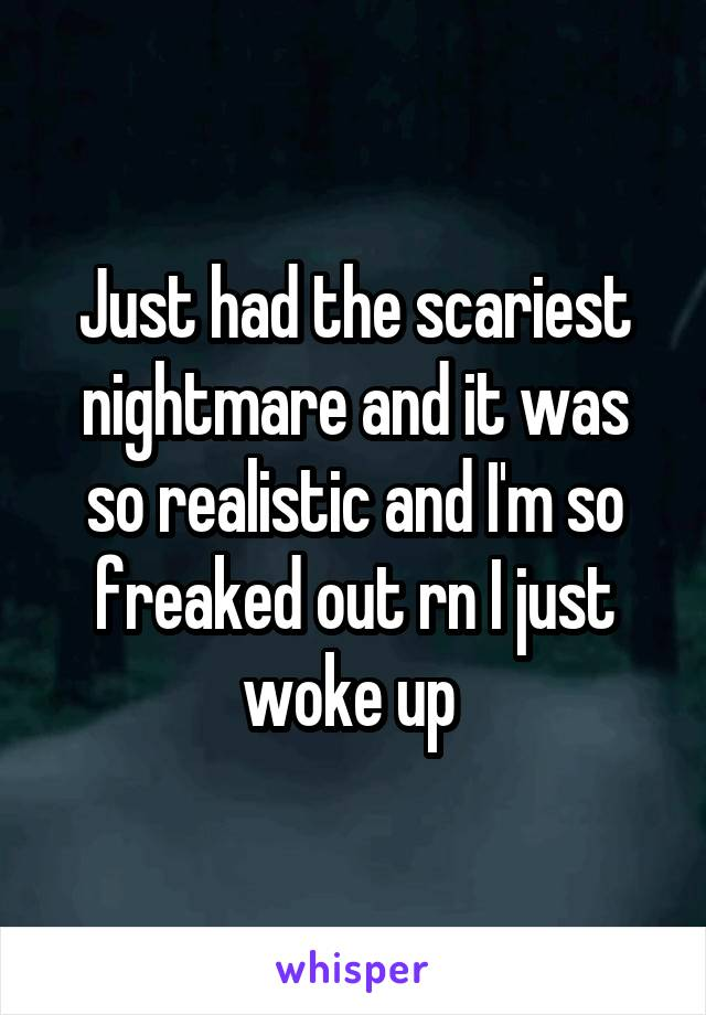 Just had the scariest nightmare and it was so realistic and I'm so freaked out rn I just woke up