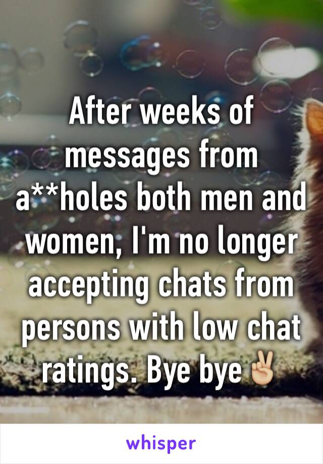 After weeks of messages from a**holes both men and women, I'm no longer accepting chats from persons with low chat ratings. Bye bye✌🏼