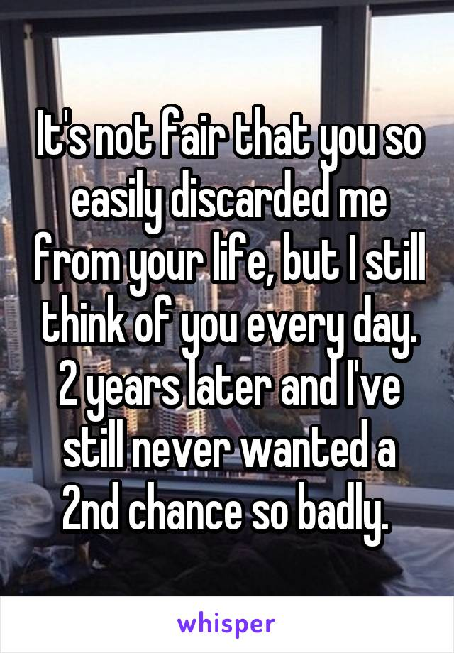 It's not fair that you so easily discarded me from your life, but I still think of you every day. 2 years later and I've still never wanted a 2nd chance so badly.