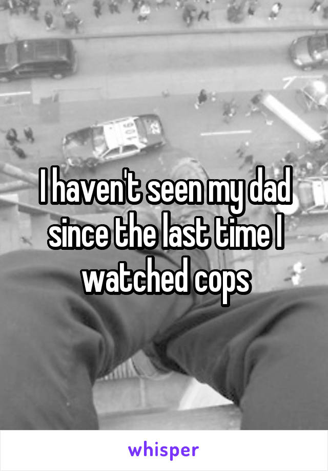 I haven't seen my dad since the last time I watched cops