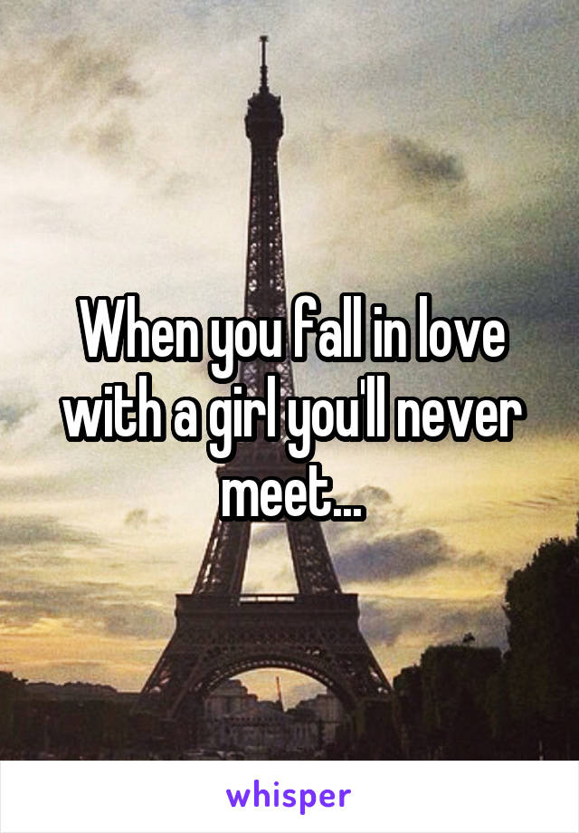 When you fall in love with a girl you'll never meet...