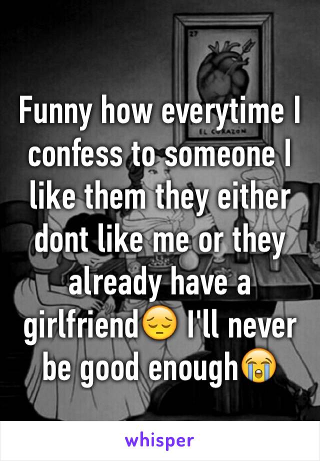 Funny how everytime I confess to someone I like them they either dont like me or they already have a girlfriend😔 I'll never be good enough😭