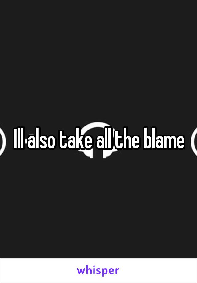 Ill also take all the blame
