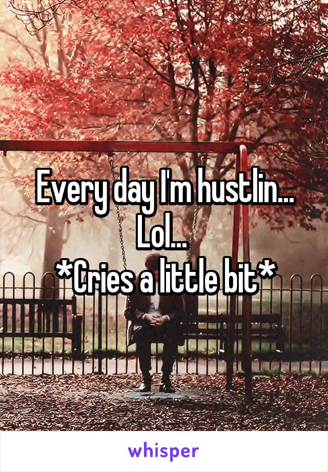 Every day I'm hustlin... Lol...  *Cries a little bit*
