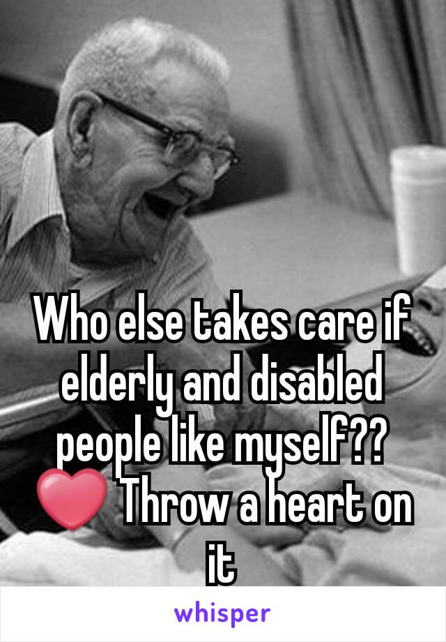 Who else takes care if elderly and disabled people like myself?? ❤ Throw a heart on it