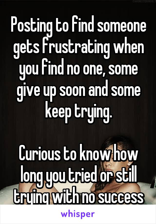 Posting to find someone gets frustrating when you find no one, some give up soon and some keep trying.  Curious to know how long you tried or still trying with no success