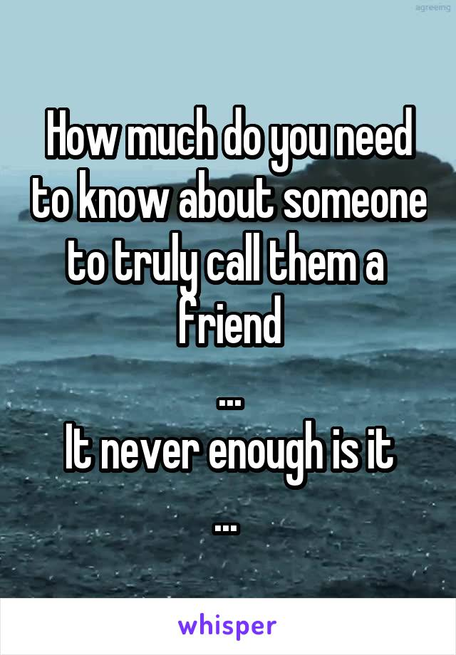 How much do you need to know about someone to truly call them a  friend ... It never enough is it ...