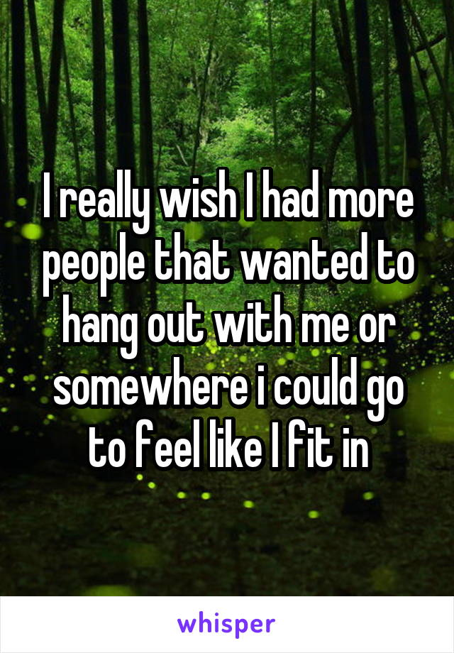 I really wish I had more people that wanted to hang out with me or somewhere i could go to feel like I fit in