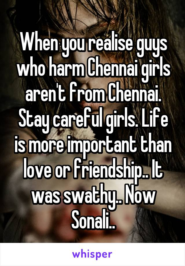 When you realise guys who harm Chennai girls aren't from Chennai. Stay careful girls. Life is more important than love or friendship.. It was swathy.. Now Sonali..
