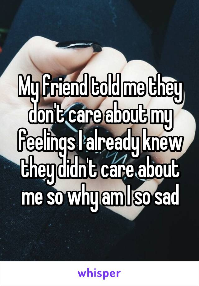 My friend told me they don't care about my feelings I already knew they didn't care about me so why am I so sad