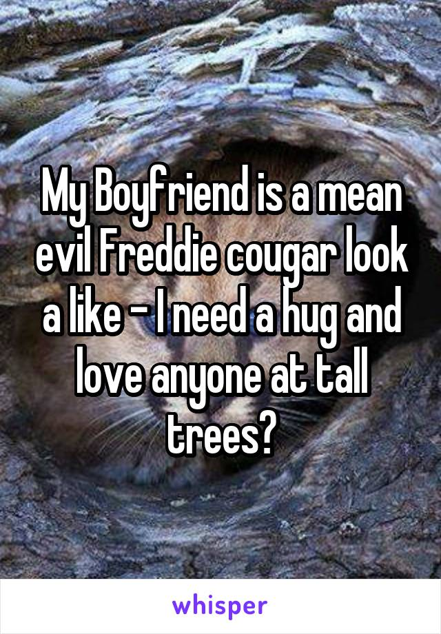 My Boyfriend is a mean evil Freddie cougar look a like - I need a hug and love anyone at tall trees?
