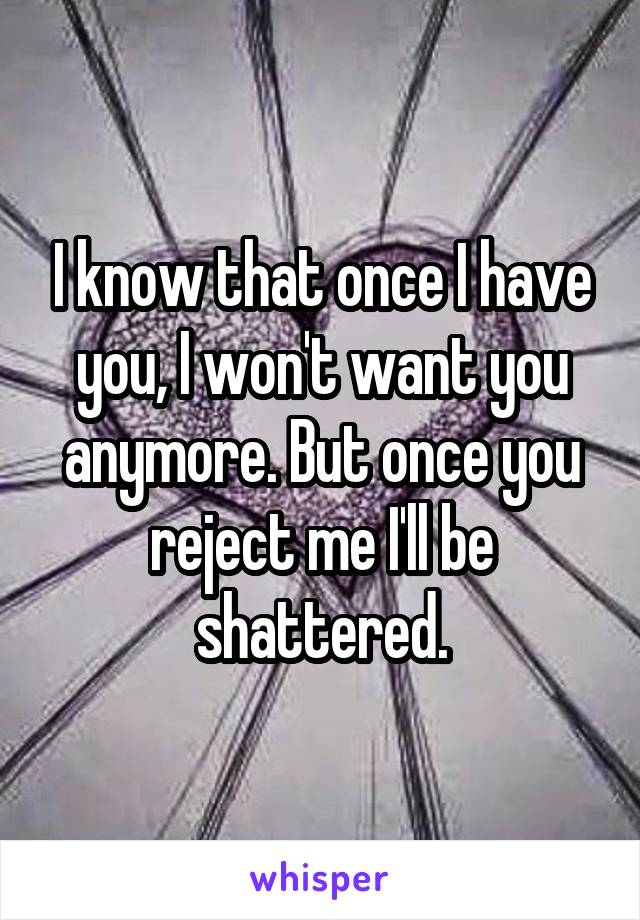 I know that once I have you, I won't want you anymore. But once you reject me I'll be shattered.