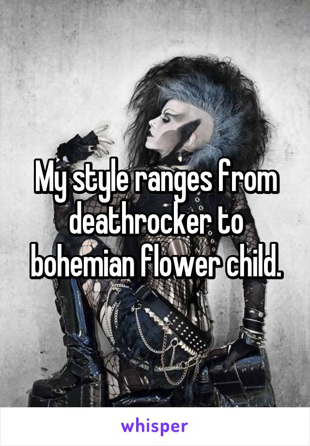 My style ranges from deathrocker to bohemian flower child.