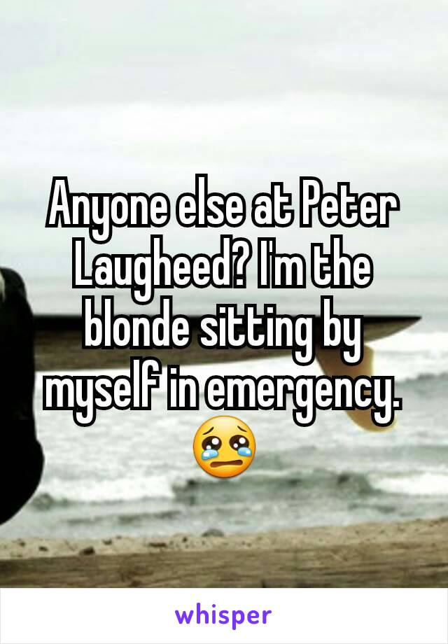 Anyone else at Peter Laugheed? I'm the blonde sitting by myself in emergency. 😢