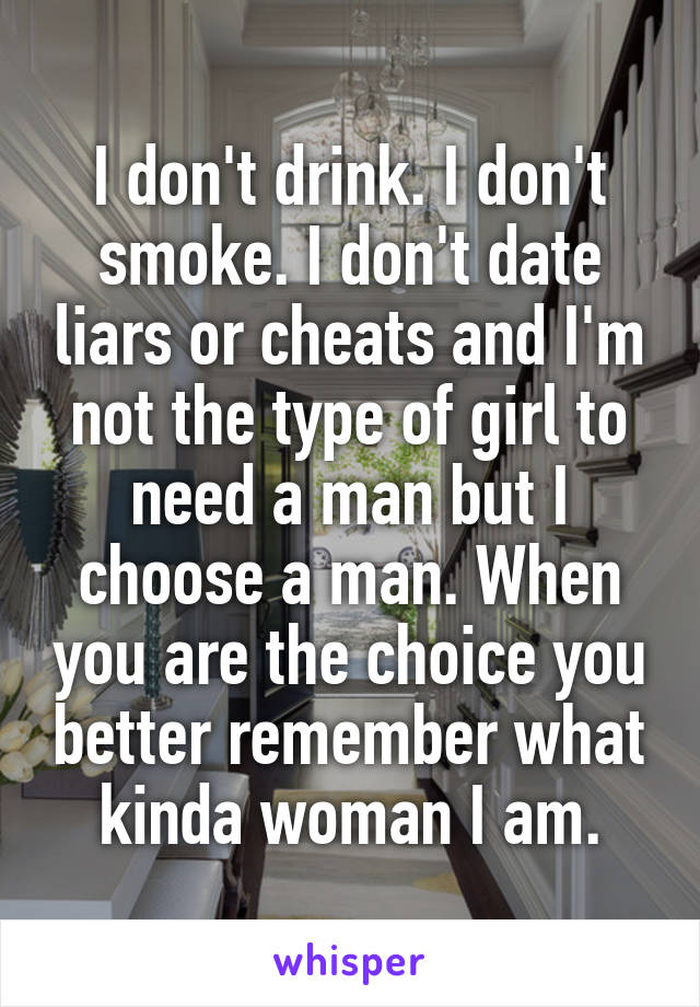 I don't drink. I don't smoke. I don't date liars or cheats and I'm not the type of girl to need a man but I choose a man. When you are the choice you better remember what kinda woman I am.