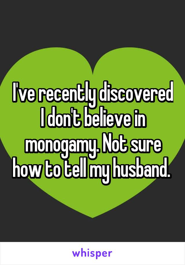 I've recently discovered I don't believe in monogamy. Not sure how to tell my husband.