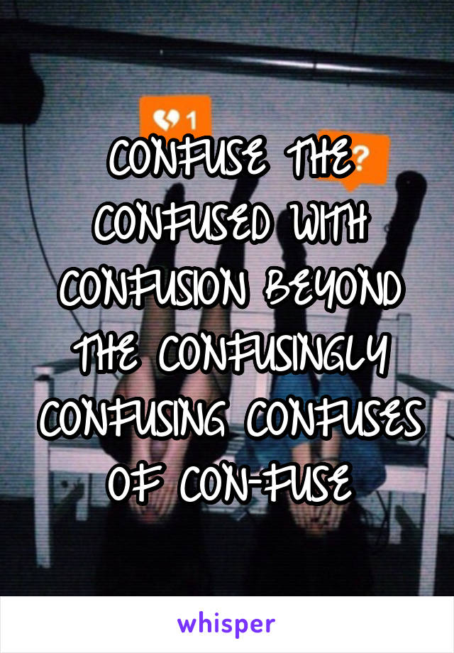 CONFUSE THE CONFUSED WITH CONFUSION BEYOND THE CONFUSINGLY CONFUSING CONFUSES OF CON-FUSE