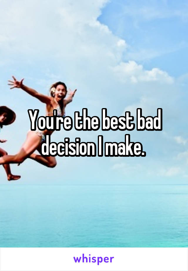 You're the best bad decision I make.