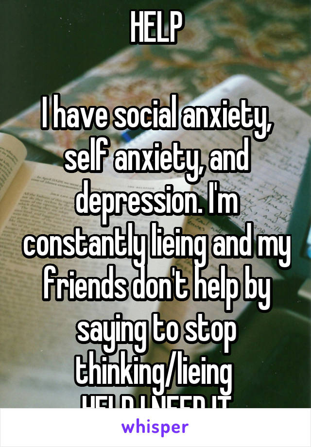 HELP  I have social anxiety, self anxiety, and depression. I'm constantly lieing and my friends don't help by saying to stop thinking/lieing  HELP I NEED IT